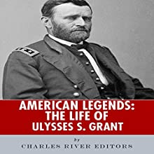 American Legends: The Life of Ulysses S. Grant (       UNABRIDGED) by Charles River Editors Narrated by Kelly Rhodes