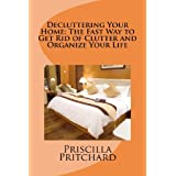 Decluttering Your Home: The Fast Way to Get Rid of Clutter and Organize Your Life: Declutter and simplify ~ Priscilla Pritchard
