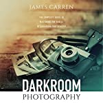 Photography: Darkroom Photography: The Complete Guide to Mastering the Basics of Darkroom Photography | James Carren