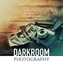 Photography: Darkroom Photography: The Complete Guide to Mastering the Basics of Darkroom Photography Audiobook by James Carren Narrated by Dan Orders