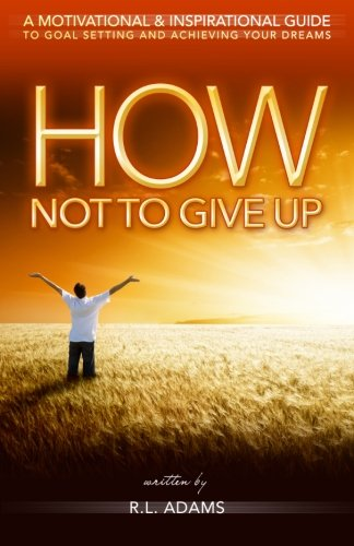 How Not to Give Up: A Motivational & Inspirational Guide to Goal Setting and Achieving your Dreams (Inspirational Bo