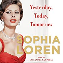 Yesterday, Today, Tomorrow: My Life (       UNABRIDGED) by Sophia Loren Narrated by Cassandra Campbell