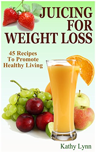 Juicing For Weight Loss: 45 Recipes To Promote Healthy Living by Kathy Lynn
