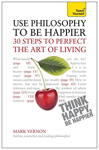 Use Philosophy to be Happier - 30 Steps to Perfect the Art of Living: Teach Yourself