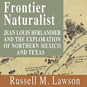 Frontier Naturalist: Jean Louis Berlandier and the Exploration of Northern Mexico and Texas | [Russell M. Lawson]