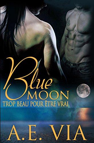 A.E. Via - Blue Moon: Trop Beau Pour Etre Vrai (French Edition)