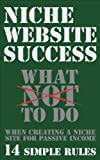 Niche Website Success: What NOT to do When Creating a Niche Site for Passive Income, 14 Simple Rules