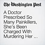 A Doctor Prescribed So Many Painkillers, She's Been Charged With Murdering Her Patients, Authorities Say | Cleve R. Wootson Jr.