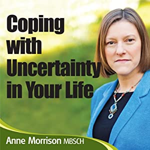 Coping with Uncertainty in Your Life: Learn to cope and live with uncertainty and ambiguity in your life | [Anne Morrison]