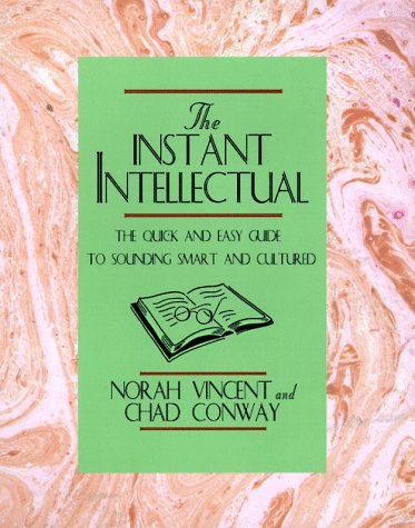 Instant Intellectual: The Quick & Easy Guide to Sounding Smart and Cultured, Chad Conway, Norah Vincent