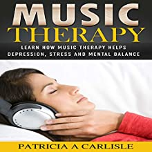 Music Therapy: Learn How Music Therapy Helps Depression, Stress and Mental Balance Audiobook by Patricia Carlisle Narrated by Michael Welte