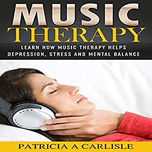 Music Therapy: Learn How Music Therapy Helps Depression, Stress and Mental Balance Audiobook