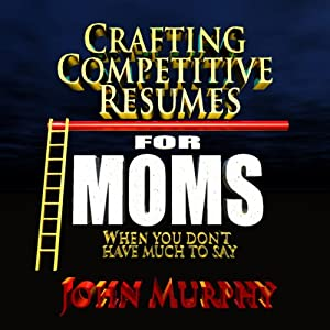 Crafting Competitive Resumes for Moms: When you don't have much to say | [John Murphy]
