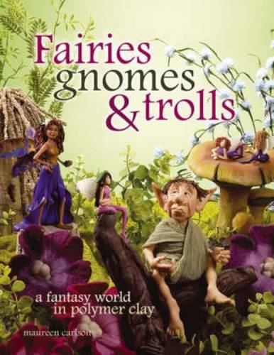 Fairies Gnomes and Trolls: A Fantasy World in Polymer Clay
