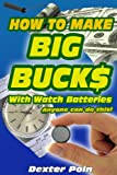 How to Make Big Buck$ With Watch Batteries (How to make money, How to work from home, How to be successful, How to become an entrepreneur, Small business) (Dexter Poins How to make money series)