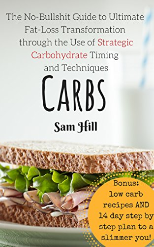 Carbs: The No-Bullshit Guide to Ultimate Fat-Loss Transformation through the Use of Strategic Carbohydrate Timing and Techniques (low carb recipe, lose ... loss, fitness and dieting, low carb diet) by Sam Hill