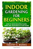 Timothy S Morris Indoor Gardening for Beginners: How to Grow Beautiful Plants, Herbs and Vegetables in your House