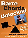 Barre Chords Unlocked (The Whole Guitarist: Keys to Guitar Book 5)