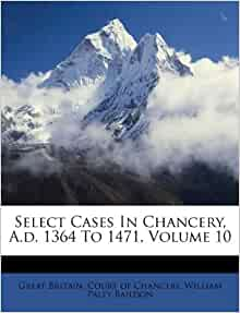 select cases in chancery ad 1364 to 1471 volume 10