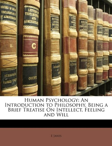 Human Psychology: An Introduction to Philosophy. Being a Brief Treatise On Intellect, Feeling and Will