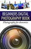 Beginners Digital Photography Book: Photography for dummies (photography books, photography tips, learn photography) (Digital Media Series Book 1)
