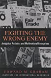 Fighting the Wrong Enemy: Antiglobal Activists and Multinational Enterprises (Praeger Special Studies in U.S, Economic, Social, and Political Issues) (0881322725) by Graham, Edward M.