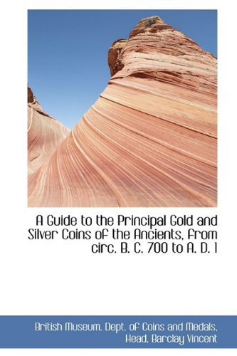 A Guide to the Principal Gold and Silver Coins of the Ancients, from circ. B. C. 700 to A. D. 1