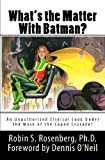 Robin S. Rosenberg Ph.D. What's the Matter With Batman?: An Unauthorized Clinical Look Under the Mask of the Caped Crusader