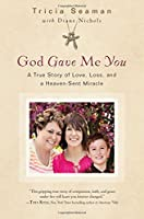 God Gave Me You: A True Story of Love, Loss and a Heaven-Sent Miracle