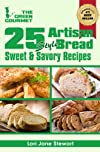25 Artisan Bread Recipes : How to Bake Beautiful Sweet and Savory Loaves at Home Without A Bread Machine (The Green Gourmet)