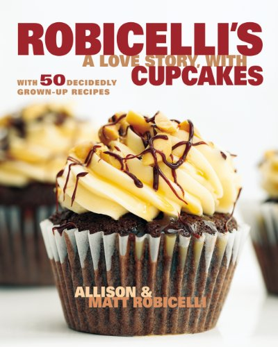 Robicelli's: A Love Story, with Cupcakes: With 50 Decidedly Grown-Up Recipes by Allison Robicelli, Matt Robicelli