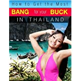 How to Get the Most Bang for Your Buck in Thailand [Kindle Edition]