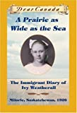 Dear Canada: A Prairie as Wide as the Sea: The Immigrant Diary of Ivy Weatherall, Milorie, Saskatchewan, 1926