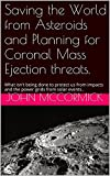 img - for Saving the World from Asteroids and Planning for Coronal Mass Ejection threats.: What isn't being done to protect us from impacts and the power grids from ... (Collected Works: John McCormick Book 3) book / textbook / text book
