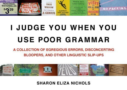 I Judge You When You Use Poor Grammar: A Collection of Egregious Errors, Disconcerting Bloopers, and Other Linguistic Slip-Ups by Sharon Eliza Nichols (Sep 29 2009) PDF