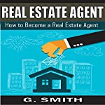 Real Estate Agent: How to Become a Real Estate Agent | G. Smith