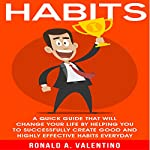 Habits: The Ultimate Habit Creating Guide That Will Change Your Life by Helping You to Successfully Create Good and Highly Effective Habits Every Day | Ronald Valentino