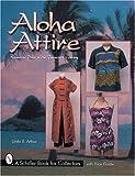 Aloha Attire: Hawaiian Dress in the Twentieth Century (Schiffer Book for Collectors with Price Guide)