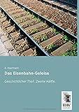 Das Eisenbahn-Geleise: Geschichtlicher Theil. Zweite Haelfte. (German Edition)
