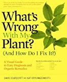 Whats Wrong With My Plant? (And How Do I Fix It?): A Visual Guide to Easy Diagnosis and Organic Remedies
