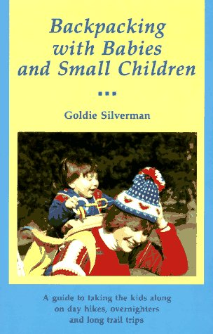 Backpacking With Babies and Small Children: A Guide to Taking the Kids Along on Day Hikes, Overnighters and Long Trail Trips, GOLDIE SILVERMAN