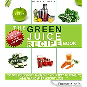 THE GREEN JUICE RECIPE BOOK. DETOX YOUR BODY, THEN JUICE YOUR WAY TO VITALITY, HEALTH, AND FAST WEIGHT LOSS...: DETOX YOUR BODY, THEN JUICE YOUR WAY TO VITALITY, ... AND FAST WEIGHT LOSS... (English Edition)