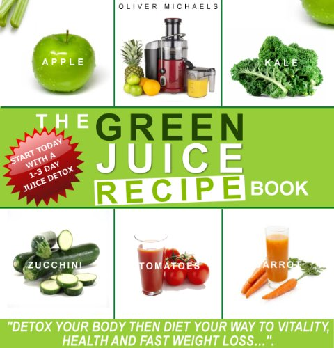 THE GREEN JUICE RECIPE BOOK. DETOX YOUR BODY, THEN JUICE YOUR WAY TO VITALITY, HEALTH, AND FAST WEIGHT LOSS... by Oliver Michaels