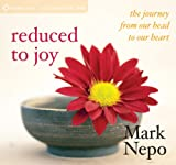 Mark Nepo Reduced to Joy: The Journey from Our Head to Our Heart