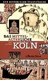 Das mittelalterliche Köln: Der historische Stadtführer