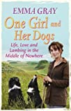 One Girl And Her Dogs: Life, Love and Lambing in the Middle of Nowhere by Gray, Emma ( 2012 )