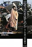 記者は何を見たのか - 3.11東日本大震災