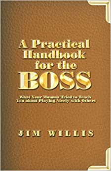 A Practical Handbook For The Boss: What Your Momma Tried To Teach You About Playing Nicely With Others