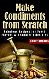 Make Condiments from Scratch: Fabulous Recipes for Fresh Flavors and Healthier Lifestyles