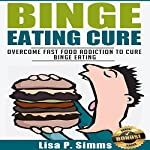 Binge Eating Cure: Overcome Fast Food Addiction to Cure Binge Eating | Lisa P. Simms